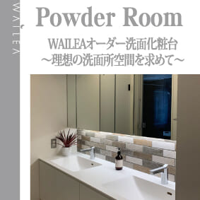 WAILEAオーダー洗面化粧台〜理想の洗面所空間を求めて〜